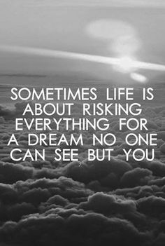 http://BlueChipMoney.com - Sometimes #life is about risking everything for a #dream no one can see but you. ((( NOT JUST SOMETIMES ))). :) So true. Never give up on your dreams, you never know where they'll lead you!