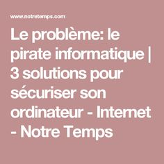 Le problème: le pirate informatique | 3 solutions pour sécuriser son ordinateur - Internet - Notre Temps Solution, Computer, Pirate, Food Inspiration, Microsoft, Smartphone, Geek, Facebook, Google