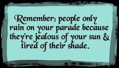 Remember, people only rain on your parade because theyre jealous of your sun and tired of their shade. inspirational-quotes