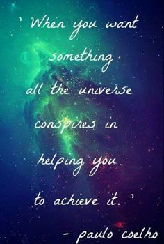 when you want something, all the universe conspires in helping you to achieve…