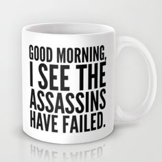 http://society6.com/product/good-morning-i-see-the-assassins-have-failed_mug