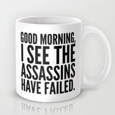 http://society6.com/product/good-morning-i-see-the-assassins-have-failed_mug