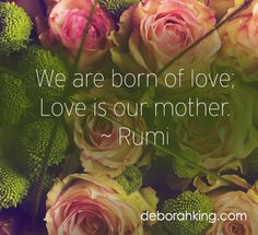 We are born of love; Love is our mother. - Rumi
