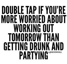 Worry about working out. Not partying