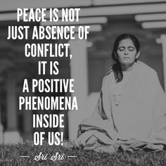 PEACE IS NOT JUST ABSENCE OF CONFLICT,IT IS A POSITIVE PHENOMENA INSIDE OF US - SRI SRI