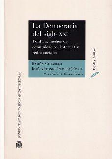 La democracia del siglo XXI : (política, medios de comunicación, internet y redes sociales) / Ramón Cotarelo, José Antonio Olmeda (eds.) ; presentación de Benigno Pendás. - 2014