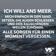 Ich will ans Meer. Mich einfach in den Sand setzen, die Augen schliessen und den rauschenden Wellen zuhören. Alle Sorgen für einen Moment vergessen. - VISUAL STATEMENTS®