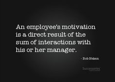 """""""An employee's motivation is a direct result of the sum of interactions with his or her manager.""""  ~Bob Nelson"""