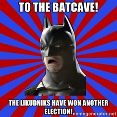 WTF BATMAN - to the batcave! The likudniks have won another election!