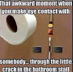 Bathroom Humor: That awkward moment when you make eye contact with somebody… through the little crack in the bathroom stall.