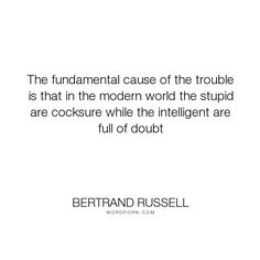 """Bertrand Russell - """"The fundamental cause of the trouble is that in the modern world the stupid are cocksure..."""". world, doubt, problems, smart, stupid, intelligent"""