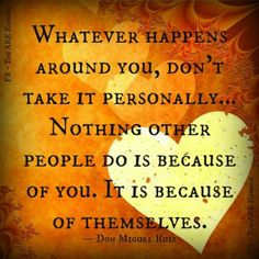 Whatever happens around you, don't take it personally... Nothing other people do is because of you. It is because of themselves. - The Four Agreements