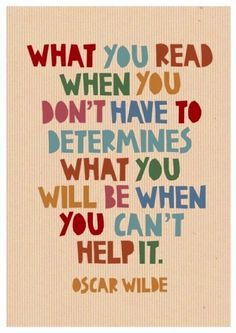 What you read when you don't have to determines what you will be when you can't help it. --Oscar Wilde