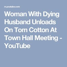 Woman With Dying Husband Unloads On Tom Cotton At Town Hall Meeting - YouTube