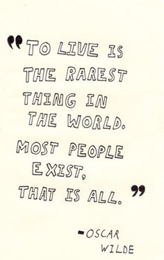 To live is the rarest thing in the world. Most people exist, that is all - Oscar Wilde.