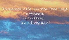 """""""To succeed in life, you need three things: A wishbone, a backbone and a funny bone."""""""