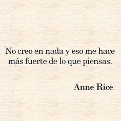 """""""No creo en nada y eso me hace mas fuerte de lo que piensas"""" Anne Rice"""