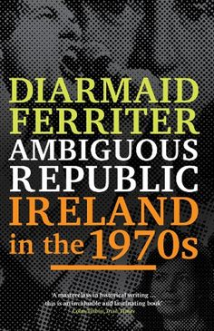 Ambiguous republic : Ireland in the 1970s / Diarmaid Ferriter