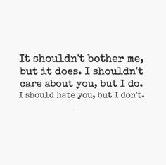 It shouldn't bother me, but it does. I shouldn't care about you, but I do. I should hate you, but I don't.  #relationships #quotes