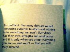 I want to put a copy of this in every book at the library. :)    Be confident. Too many days are wasted comparing ourselves to others and wishing to be something we aren't. Everybody has their own strengths and weaknesses and it is only when you accept everything you are - and aren't - that you will truly succeed.