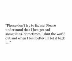 Please understand that I get sad sometimes
