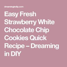Easy Fresh Strawberry White Chocolate Chip Cookies Quick Recipe – Dreaming in DIY