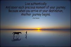 Live authentically and savor each precious moment of your journey, Because when you arrive at your destination, Another journey begins.