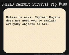 S.H.I.E.L.D. Recruit Survival Tip #480: Unless he asks, Captain Rogers does not need you to explain everyday objects to him.  [Submitted by mausi-shan]