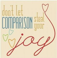 We definitely compare ourselves to others too much...love this quote :)