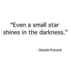 """""""Even a small star shines in the darkness"""" -Danish Proverb"""