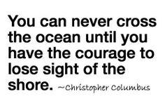 You can never cross the ocean until you have the courage to lose sight of the shore #Inspirational #Courage #Progress #picturequotes #CristopherColumbus View more #quotes on http://quotes-lover.com