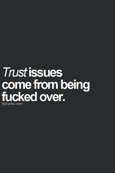 trust issues come from being fucked over!