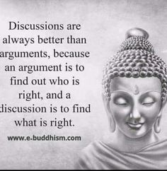 Discussions are always better than arguments, because an argument is to find out who is right, and a discussion is to find what is right.