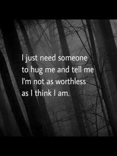 I just need someone to hug me and tell me I'm not as worthless as I think I am.