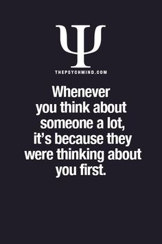 Whenever you think about someone a lot, it's because they were thinking about you first... -thepsychmind