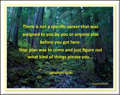 There is not a specific career that was assigned to you by you or anyone else before you got here. Your plan was to come and just figure out what kind if things please you... Abraham-Hicks Quotes (AHQ106)