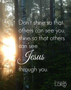 Don't shine so that others can see you, shine so that others can see Jesus through you.