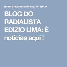 BLOG DO  RADIALISTA  EDIZIO LIMA: É noticias aqui  !