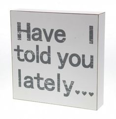 Wooden Block – 'Have I Told You Lately...' White free standing shabby chic wooden block.  Soft grey lettering with distressed finish, reading 'Have I told you lately…'.  Size - 20cm x 20cm x 4cm