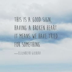 This is a good sign, having a broken heart. It means we have tried for something. — Elizabeth Gilbert