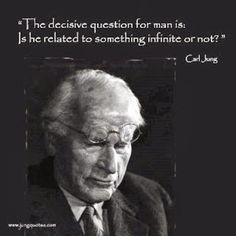 "[Carl Jung and the ""Decisive Question.]The decisive question for man is: Is he related to something infinite or not? That is the telling question of his life. Only if we know that the thing which t…"