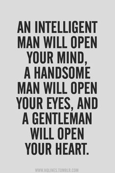 An intelligent man will open your mind, a handsome man will open your eyes, and a gentleman will open your heart. Aw, can I have all three men in one? #men #intelligence #awesome #quotes #handsome #gentleman #love #truth #words #wisdom
