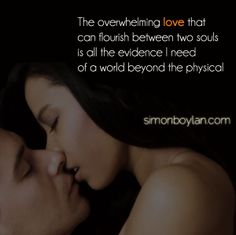 the overwhelming love that can flourish between two souls is all the evidence I need of a world beyond the physical...