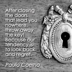 After Closing The Doors That Lead You Nowhere, Throw Away The Key. Because Our Tendency Is To Look Back & Regret ...