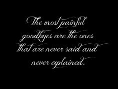 the most painful goodbyes are the ones that are never said and never explained.
