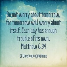 Don't worry...tomorrow will worry about itself.