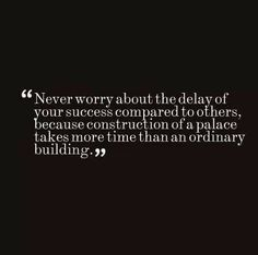 Never worry about the delay of your success compared to others