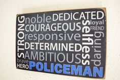 Describe your police officer with this descriptive Typography sign. Features words characteristic to the heroic policeman in your life. Words include.... Policeman: strong, noble, dedicated, courageous, selfless, loyal, friend, daring, responsive, determined, ambitious, brave, hero  Thank you for visiting my shop! Gifts from Herosigns make great unique gifts for Firefighters, Policemen, Nurse, EMT, or other heroic people that serve the public everyday. Be it retirements, academy graduations…