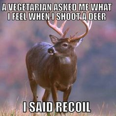 """A vegetarian asked me what I feel when I shoot a deer. I said, """"Recoil""""."""