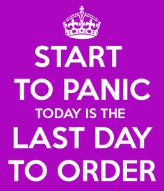 START  TO PANIC TODAY IS THE  LAST DAY TO ORDER